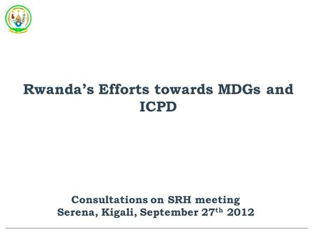 Rwanda's Efforts towards MDGs and ICPD Consultations on SRH meeting Serena, Kigali, September 27 th 2012.