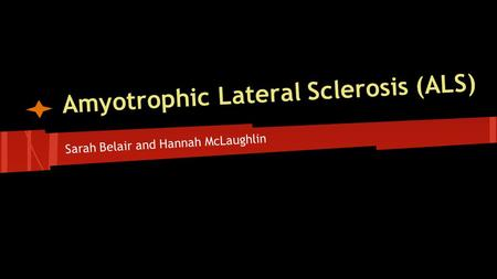 Amyotrophic Lateral Sclerosis (ALS) Sarah Belair and Hannah McLaughlin.