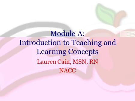 Module A: Introduction to Teaching and Learning Concepts Lauren Cain, MSN, RN NACC.