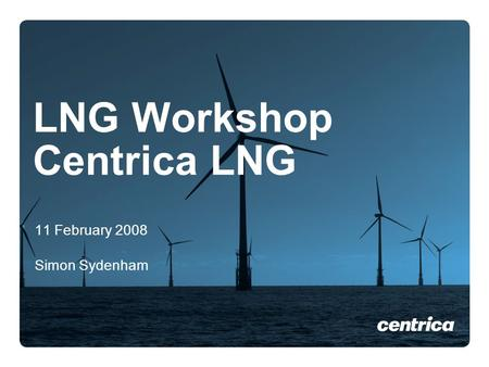 LNG Workshop Centrica LNG 11 February 2008 Simon Sydenham.