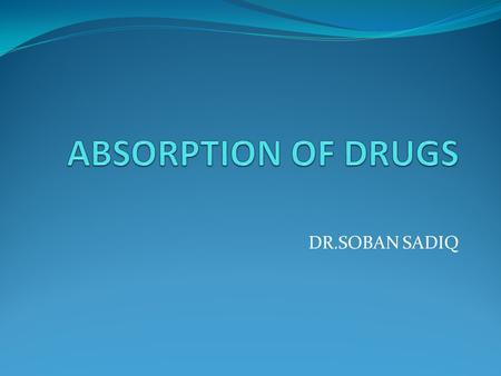 DR.SOBAN SADIQ. Pharmacokinetics Absorption Distribution Metabolism(Biotransformation) Excretion.