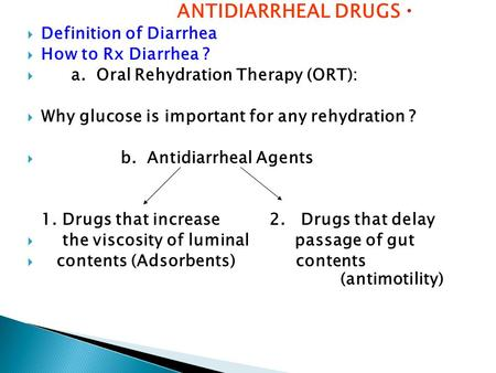  ANTIDIARRHEAL DRUGS  Definition of Diarrhea  How to Rx Diarrhea ?   a. Oral Rehydration Therapy (ORT):  Why glucose is important for any rehydration.