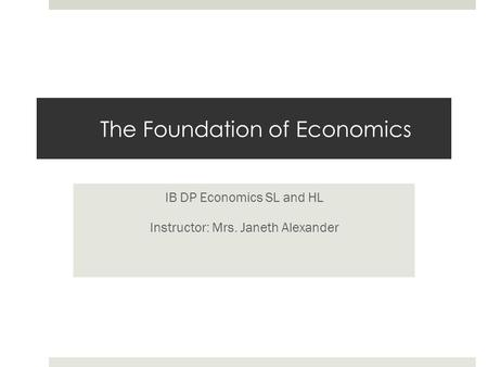 The Foundation of Economics IB DP Economics SL and HL Instructor: Mrs. Janeth Alexander.