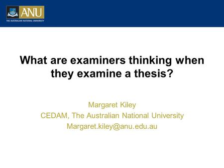 What are examiners thinking when they examine a thesis? Margaret Kiley CEDAM, The Australian National University