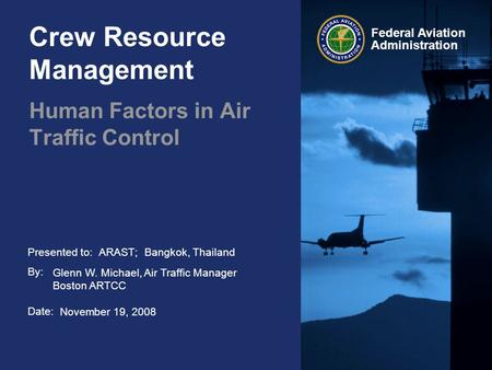Presented to: By: Date: Federal Aviation Administration Crew Resource Management Human Factors in Air Traffic Control ARAST; Bangkok, Thailand Glenn W.