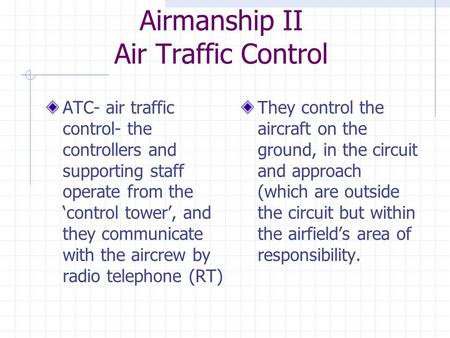 Airmanship II Air Traffic Control ATC- air traffic control- the controllers and supporting staff operate from the 'control tower', and they communicate.