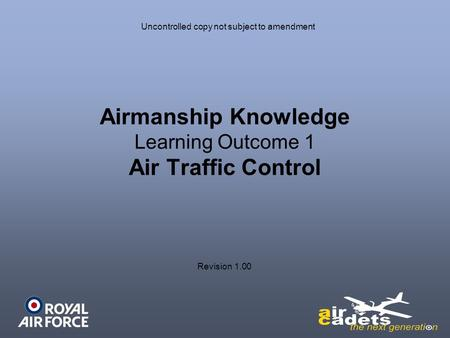 Airmanship Knowledge Learning Outcome 1 Air Traffic Control Uncontrolled copy not subject to amendment Revision 1.00.