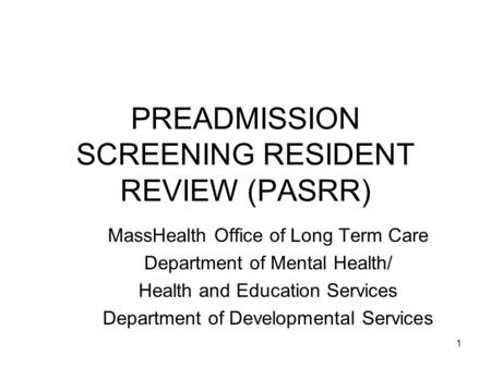 1 PREADMISSION SCREENING RESIDENT REVIEW (PASRR) MassHealth Office of Long Term Care Department of Mental Health/ Health and Education Services Department.