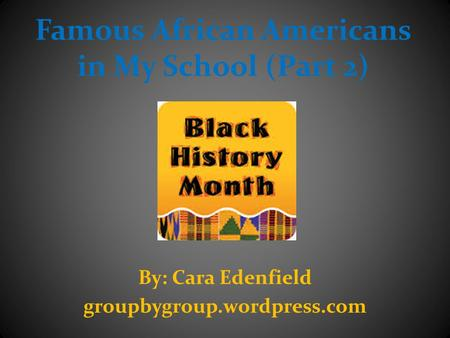 Famous African Americans in My School (Part 2) By: Cara Edenfield groupbygroup.wordpress.com.