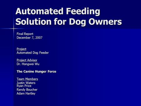 Automated Feeding Solution for Dog Owners Final Report December 7, 2007 Project Automated Dog Feeder Project Advisor Dr. Hongwei Wu The Canine Hunger Force.