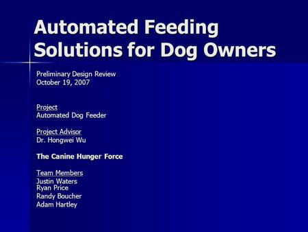Automated Feeding Solutions for Dog Owners Preliminary Design Review October 19, 2007 Project Automated Dog Feeder Project Advisor Dr. Hongwei Wu The Canine.
