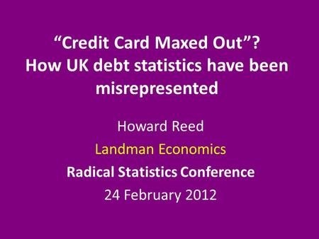 """Credit Card Maxed Out""? How UK debt statistics have been misrepresented Howard Reed Landman Economics Radical Statistics Conference 24 February 2012."