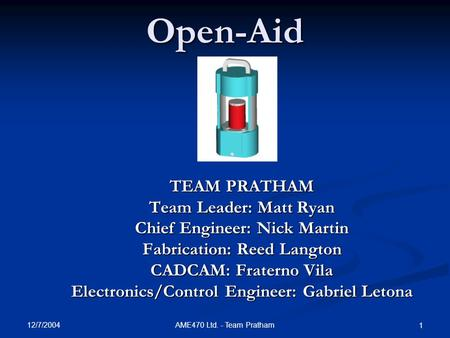 12/7/2004 AME470 Ltd. - Team Pratham 1Open-Aid TEAM PRATHAM Team Leader: Matt Ryan Chief Engineer: Nick Martin Fabrication: Reed Langton CADCAM: Fraterno.