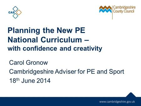 Planning the New PE <strong>National</strong> Curriculum – with confidence and creativity Carol Gronow Cambridgeshire Adviser for PE and <strong>Sport</strong> 18 th June 2014.