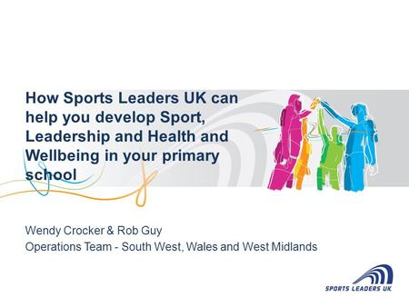 How Sports Leaders UK can help you develop Sport, Leadership and Health and Wellbeing in your primary school Wendy Crocker & Rob Guy Operations Team -