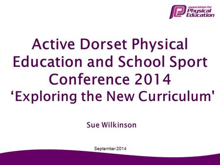 Active Dorset Physical Education and School Sport Conference 2014 'Exploring the New Curriculum' Sue Wilkinson September 2014.
