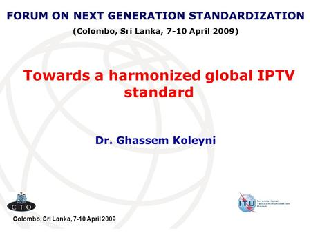 Towards a harmonized global IPTV standard Dr. Ghassem Koleyni FORUM ON NEXT GENERATION STANDARDIZATION (Colombo, Sri Lanka, 7-10 April 2009) Colombo, Sri.