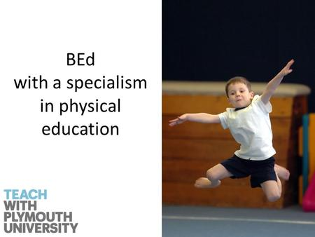BEd with a specialism in physical education. Why choose physical education? It is the only subject that focus' on movement and physical learning.