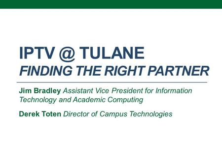 TULANE FINDING THE RIGHT PARTNER Jim Bradley Assistant Vice President for Information Technology and Academic Computing Derek Toten Director of.