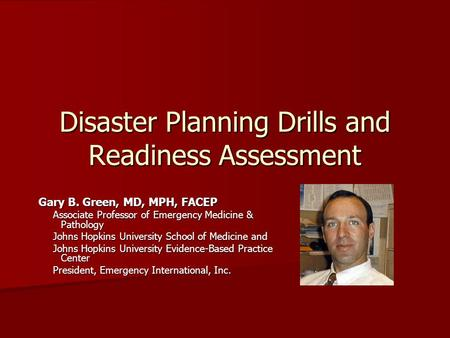 Disaster Planning Drills and Readiness Assessment Gary B. Green, MD, MPH, FACEP Associate Professor of Emergency Medicine & Pathology Johns Hopkins University.