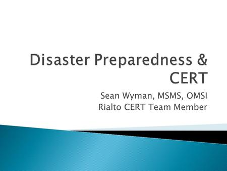 Sean Wyman, MSMS, OMSI Rialto CERT Team Member.  Understand the disasters inherent to Southern California.  Discuss preparedness strategies for families.