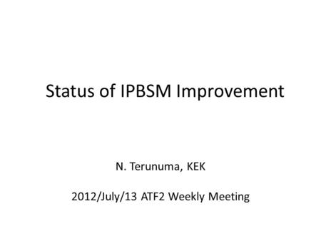 Status of IPBSM Improvement N. Terunuma, KEK 2012/July/13 ATF2 Weekly Meeting.