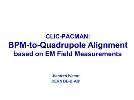 CLIC-PACMAN: BPM-to-Quadrupole Alignment based on EM Field Measurements Manfred Wendt CERN BE-BI-QP.