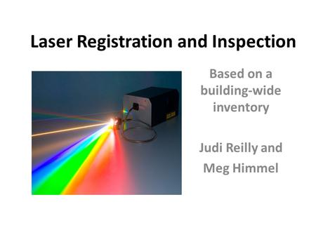 Laser Registration and Inspection Based on a building-wide inventory Judi Reilly and Meg Himmel.