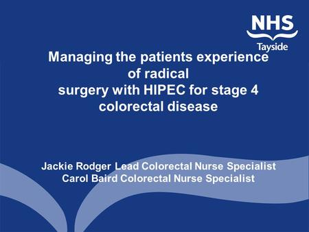 Managing the patients experience of radical surgery with HIPEC for stage 4 colorectal disease Jackie Rodger Lead Colorectal Nurse Specialist Carol Baird.