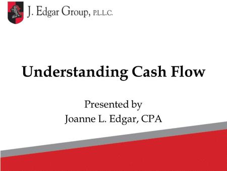 Understanding Cash Flow Presented by Joanne L. Edgar, CPA.