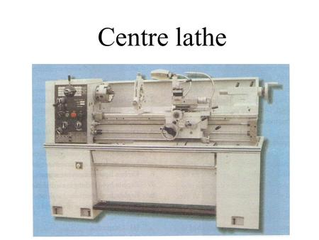 Centre lathe. The Centre Lathe is used to manufacture cylindrical shapes from a range of materials including; steels and plastics. Components that assemble.