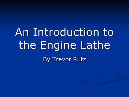 An Introduction to the Engine Lathe By Trevor Rutz.