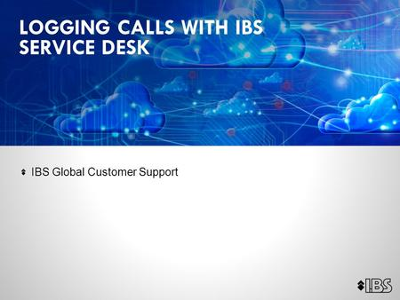 IBS Global Customer Support LOGGING CALLS WITH IBS SERVICE DESK.
