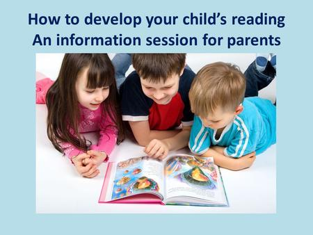 How to develop your child's reading An information session for parents.