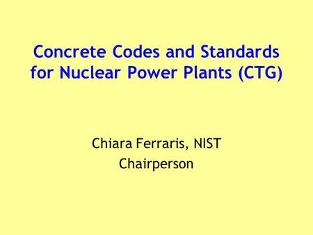 Concrete Codes and Standards for Nuclear Power Plants (CTG) Chiara Ferraris, NIST Chairperson.
