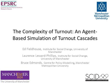 The Complexity of Turnout: An Agent- Based Simulation of Turnout Cascades Ed Fieldhouse, Institute <strong>for</strong> Social Change, University of Manchester Laurence.