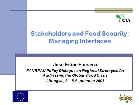 Stakeholders and Food Security: Managing Interfaces José Filipe Fonseca FANRPAN Policy Dialogue on Regional Strategies for Addressing the Global Food Crisis.