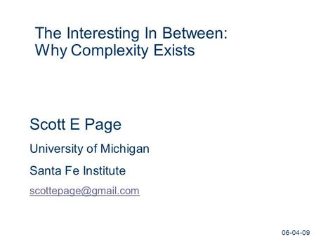 06-04-09 The Interesting In Between: Why Complexity Exists Scott E Page University of Michigan Santa Fe Institute