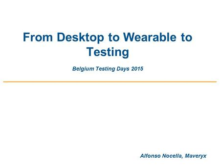 From Desktop to Wearable to Testing Belgium Testing Days 2015 Alfonso Nocella, Maveryx.