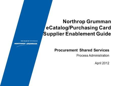 Northrop Grumman eCatalog/Purchasing Card Supplier Enablement Guide Process Administration April 2012 Procurement Shared Services.