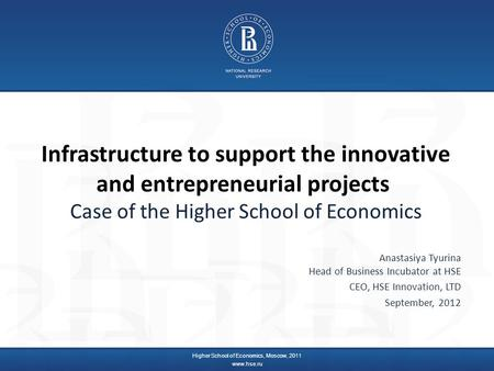 Infrastructure to support the innovative and entrepreneurial projects Case of the Higher School of Economics Anastasiya Tyurina Head of Business Incubator.