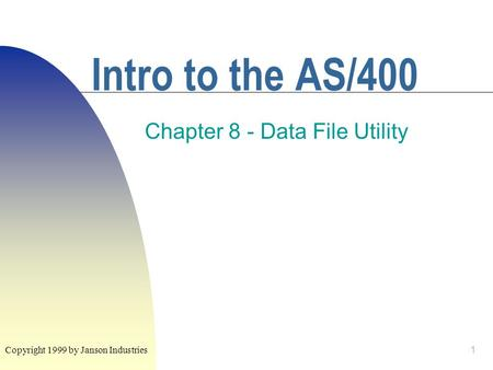 1 Intro to the AS/400 Chapter 8 - Data File Utility Copyright 1999 by Janson Industries.