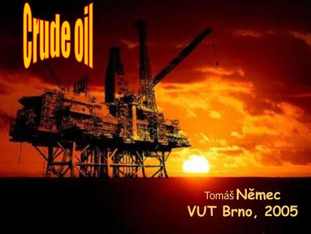 Tomáš Němec VUT Brno, 2005. is crude oil? What is crude oil? The oil we find underground is called crude oil. Crude oil is a mixture of hydrocarbons –