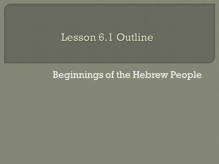 Beginnings of the Hebrew People.  Take out your Lesson 6.1 Outline and your vocabulary sheet.