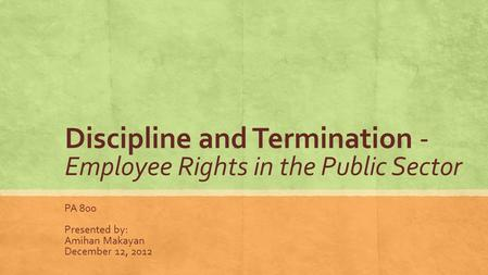 Discipline and Termination - Employee Rights in the Public Sector PA 800 Presented by: Amihan Makayan December 12, 2012.