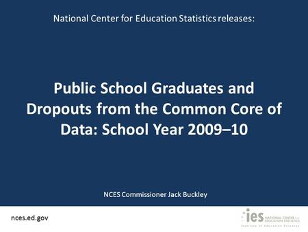 Public School Graduates and Dropouts from the Common Core of Data: School Year 2009–10 nces.ed.gov National Center for Education Statistics releases: NCES.