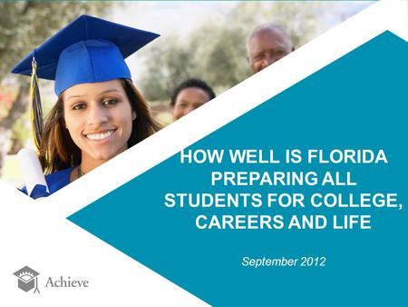 HOW WELL IS FLORIDA PREPARING ALL STUDENTS FOR COLLEGE, CAREERS AND LIFE September 2012.