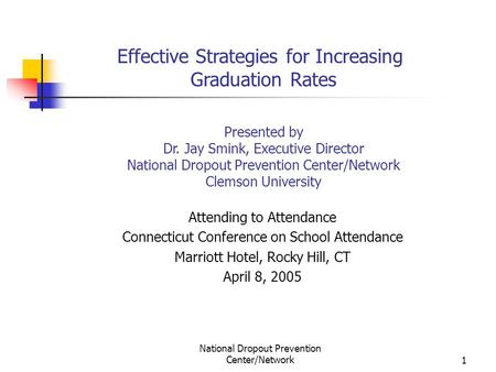 National Dropout Prevention Center/Network1 Effective Strategies for Increasing Graduation Rates Presented by Dr. Jay Smink, Executive Director National.