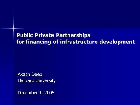 Public Private Partnerships for financing of infrastructure development Akash Deep Harvard University December 1, 2005.
