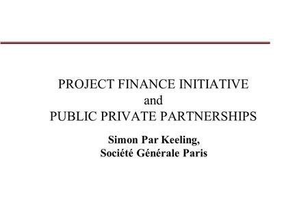 PROJECT FINANCE INITIATIVE and PUBLIC PRIVATE PARTNERSHIPS Simon Par Keeling, Société Générale Paris.